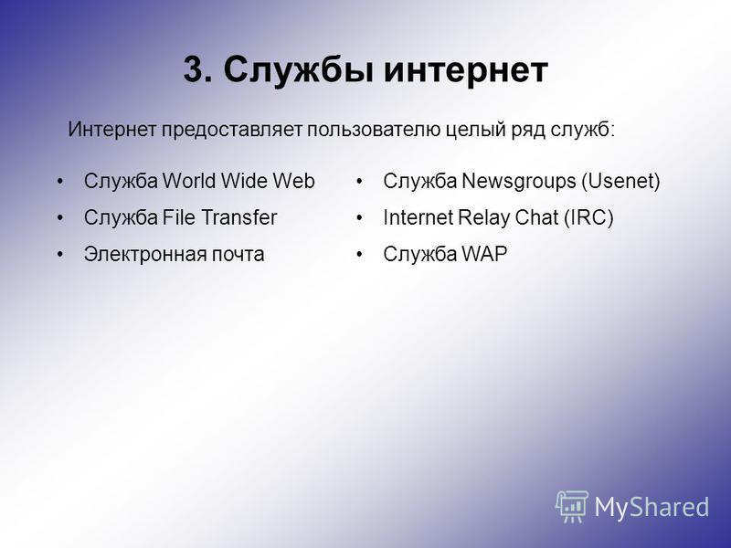 3. Службы интернет Интернет предоставляет пользователю целый ряд служб: Служба World Wide Web Служба File Transfer Электронная почта Служба Newsgroups (Usenet) Internet Relay Chat (IRC) Служба WAP