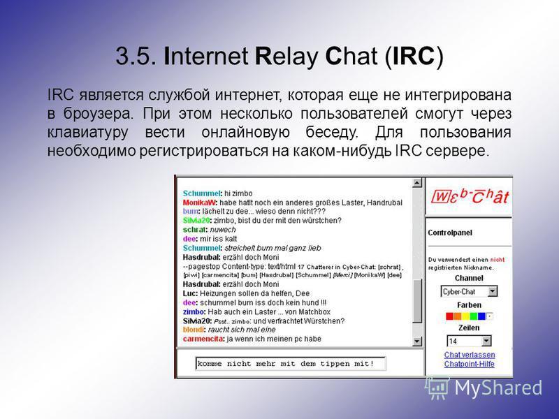 3.5. Internet Relay Chat (IRC) IRC является службой интернет, которая еще не интегрирована в броузера. При этом несколько пользователей смогут через клавиатуру вести онлайновую беседу. Для пользования необходимо регистрироваться на каком-нибудь IRC с