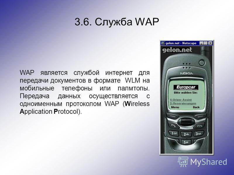 3.6. Служба WAP WAP является службой интернет для передачи документов в формате WLM на мобильные телефоны или палмтопы. Передача данных осуществляется с одноименным протоколом WAP (Wireless Application Protocol).
