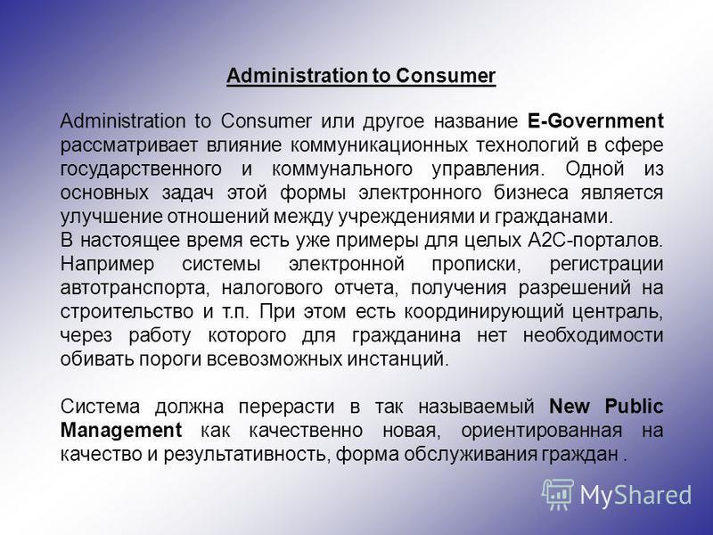 Administration to Consumer Administration to Consumer или другое название E-Government рассматривает влияние коммуникационных технологий в сфере государственного и коммунального управления. Одной из основных задач этой формы электронного бизнеса явля