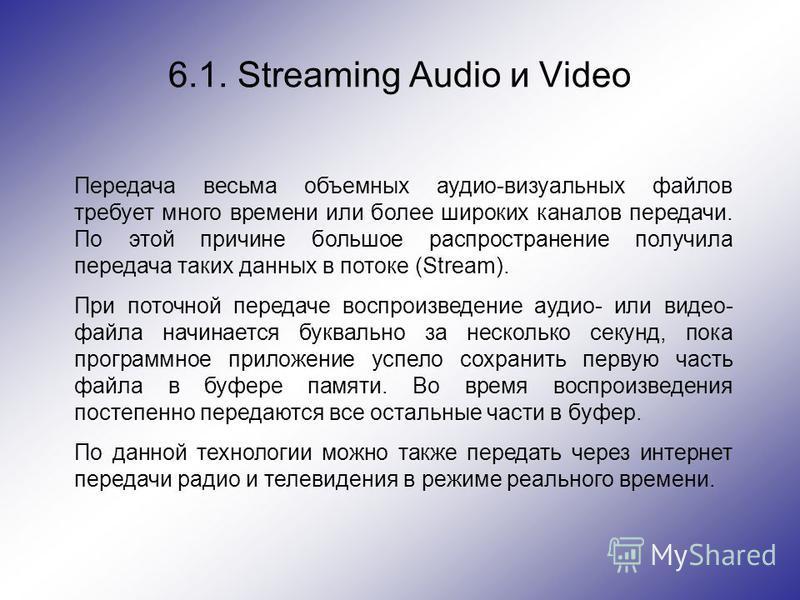 6.1. Streaming Audio и Video Передача весьма объемных аудио-визуальных файлов требует много времени или более широких каналов передачи. По этой причине большое распространение получила передача таких данных в потоке (Stream). При поточной передаче во