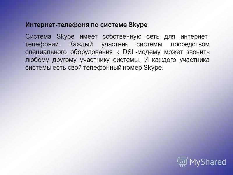 Интернет-телефоня по системе Skype Система Skype имеет собственную сеть для интернет- телефонии. Каждый участник системы посредством специального оборудования к DSL-модему может звонить любому другому участнику системы. И каждого участника системы ес