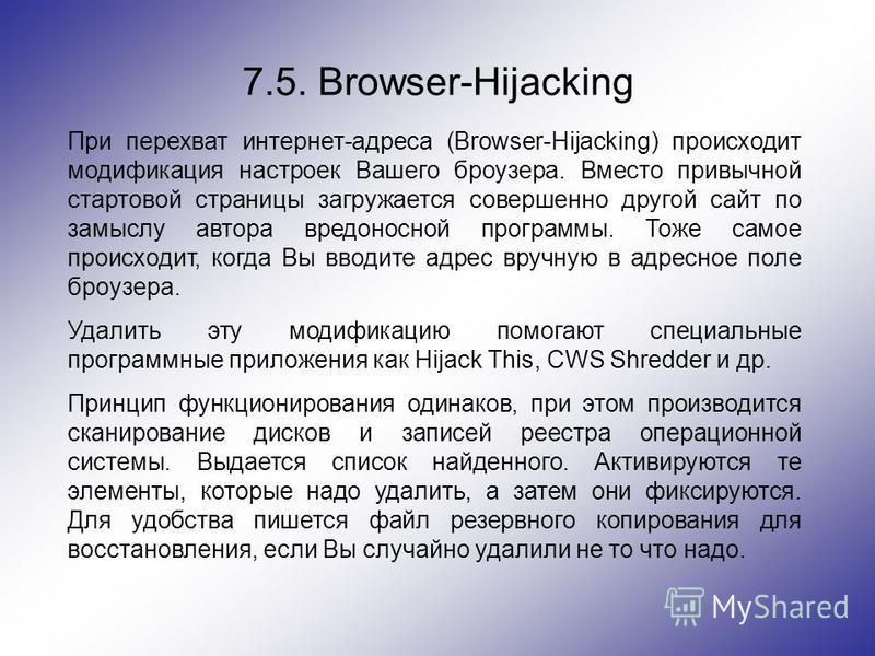 7.5. Browser-Hijacking При перехват интернет-адреса (Browser-Hijacking) происходит модификация настроек Вашего броузера. Вместо привычной стартовой страницы загружается совершенно другой сайт по замыслу автора вредоносной программы. Тоже самое происх