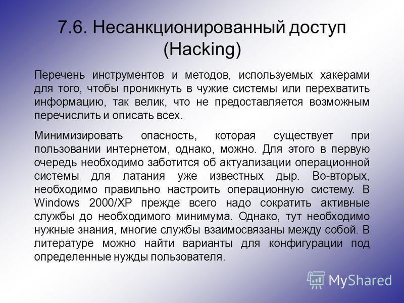 7.6. Несанкционированный доступ (Hacking) Перечень инструментов и методов, используемых хакерами для того, чтобы проникнуть в чужие системы или перехватить информацию, так велик, что не предоставляется возможным перечислить и описать всех. Минимизиро