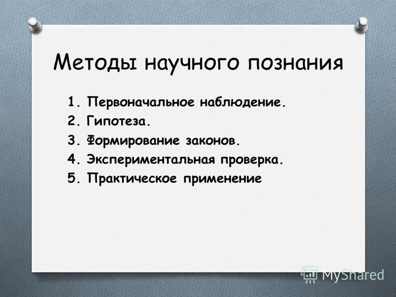 Методы научного познания 1. Первоначальное наблюдение. 2. Гипотеза. 3. Формирование законов. 4. Экспериментальная проверка. 5. Практическое применение