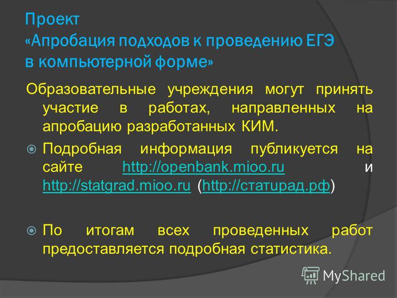 Проект «Апробация подходов к проведению ЕГЭ в компьютерной форме» Образовательные учреждения могут принять участие в работах, направленных на апробацию разработанных КИМ. Подробная информация публикуется на сайте http://openbank.mioo.ru и http://stat
