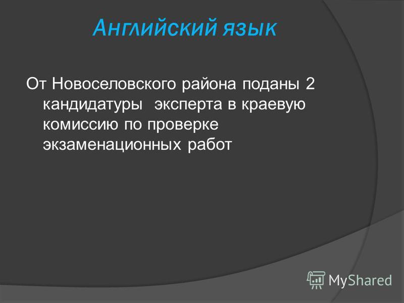 Английский язык От Новоселовского района поданы 2 кандидатуры эксперта в краевую комиссию по проверке экзаменационных работ