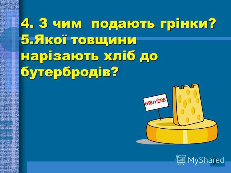 4. З чим подають грінки? 5.Якої товщини нарізають хліб до бутербродів?