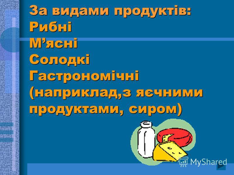 За видами продуктів: Рибні Мясні Солодкі Гастрономічні (наприклад,з яєчними продуктами, сиром)
