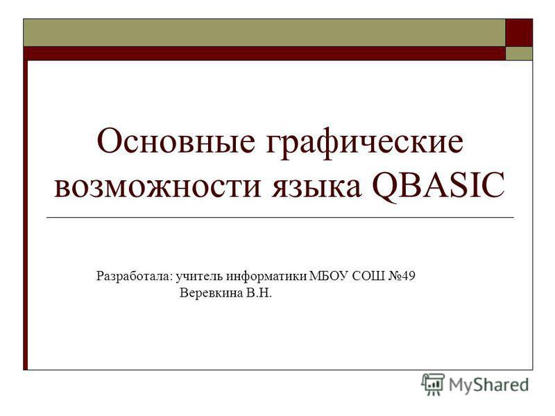 Основные графические возможности языка QBASIC Разработала: учитель информатики МБОУ СОШ 49 Веревкина В.Н.