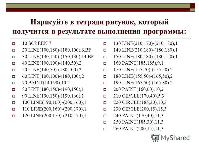 Нарисуйте в тетради рисунок, который получится в результате выполнения программы: 10 SCREEN 7 20 LINE(100,180)-(180,100),6,BF 30 LINE(130,150)-(150,130),14,BF 40 LINE(100,100)-(140,50),2 50 LINE(140,50)-(180,100),2 60 LINE(100,100)-(180,100),2 70 PAI