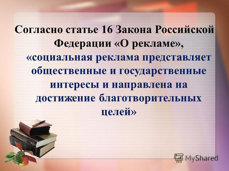 Согласно статье 16 Закона Российской Федерации «О рекламе», «социальная реклама представляет общественные и государственные интересы и направлена на достижение благотворительных целей»