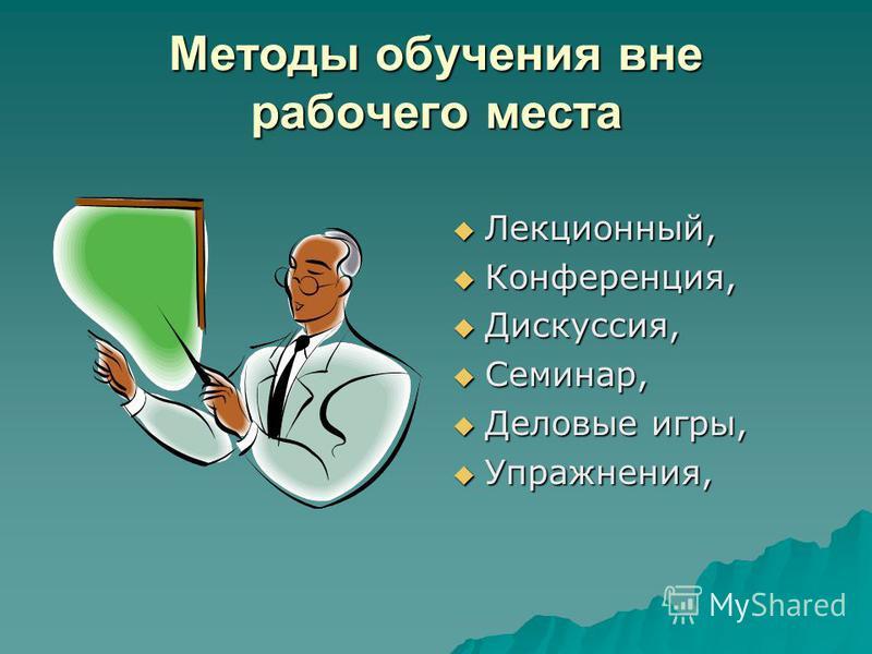 Методы обучения вне рабочего места Лекционный, Лекционный, Конференция, Конференция, Дискуссия, Дискуссия, Семинар, Семинар, Деловые игры, Деловые игры, Упражнения, Упражнения,
