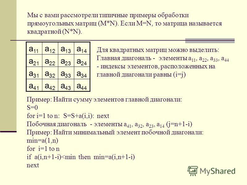 Мы с вами рассмотрели типичные примеры обработки прямоугольных матриц (M*N). Если M=N, то матрица называется квадратной (N*N). a 11 a 12 a 13 a 14 a 21 a 22 a 23 a 24 a 31 a 32 a 33 a 34 a 41 a 42 a 43 a 44 Для квадратных матриц можно выделить: Главн