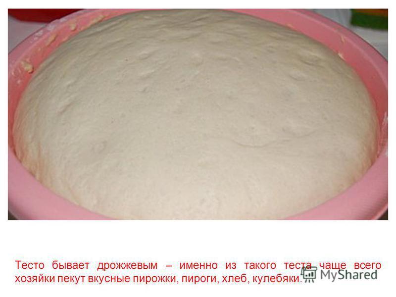 Тесто бывает песочным – в нём много масла, сахара. Из такого теста чаще всего делают печенье.