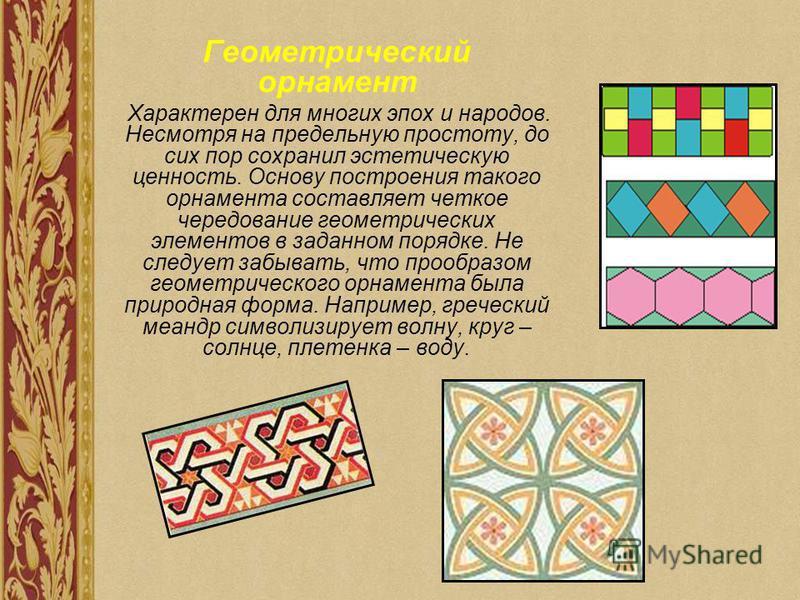 Геометрический орнамент Характерен для многих эпох и народов. Несмотря на предельную простоту, до сих пор сохранил эстетическую ценность. Основу построения такого орнамента составляет четкое чередование геометрических элементов в заданном порядке. Не