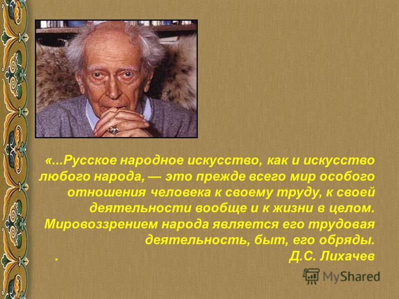 «...Русское народное искусство, как и искусство любого народа, это прежде всего мир особого отношения человека к своему труду, к своей деятельности вообще и к жизни в целом. Мировоззрением народа является его трудовая деятельность, быт, его обряды..