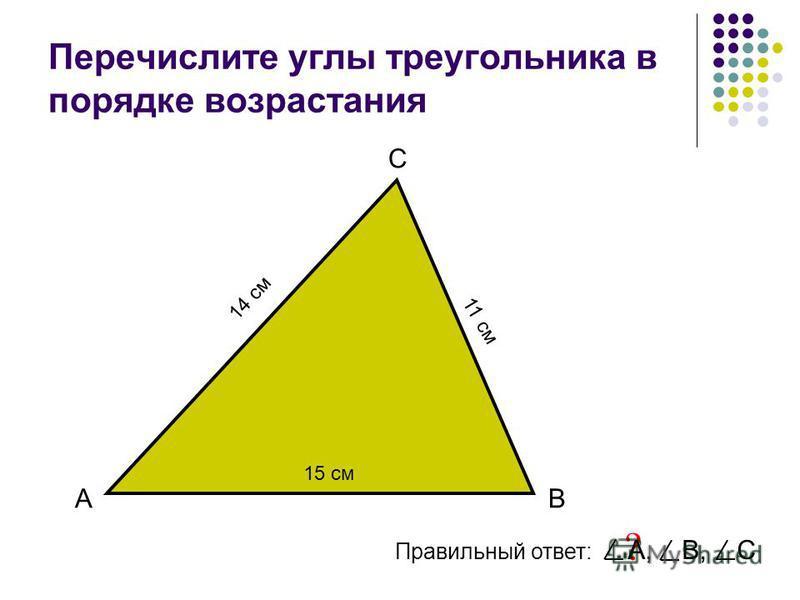 Перечислите углы треугольника в порядке возрастания АВ С Правильный ответ: ? 15 см 11 см 14 см А, В, С