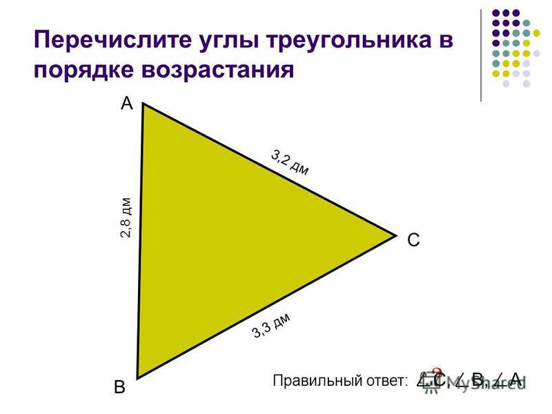 Перечислите углы треугольника в порядке возрастания А В С Правильный ответ: ? С, В, А 3,3 дм 3,2 дм 2,8 дм