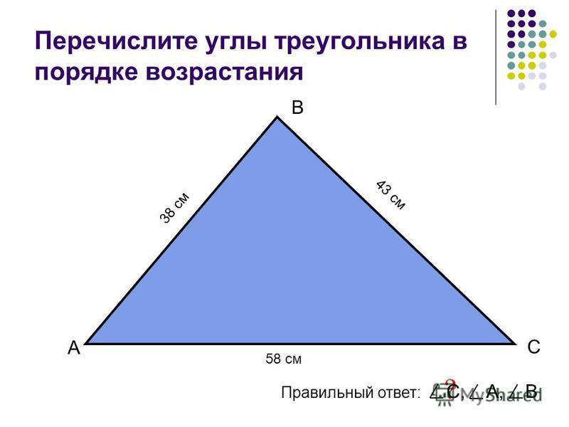 Перечислите углы треугольника в порядке возрастания А В С Правильный ответ: ? С, А, В 58 см 43 см 38 см