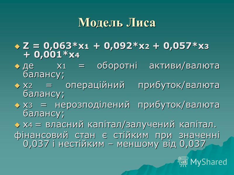 Модель Лиса Z = 0,063*х 1 + 0,092*х 2 + 0,057*х 3 + 0,001*х 4 Z = 0,063*х 1 + 0,092*х 2 + 0,057*х 3 + 0,001*х 4 де х 1 = оборотні активи/валюта балансу; де х 1 = оборотні активи/валюта балансу; х 2 = операційний прибуток/валюта балансу; х 2 = операці