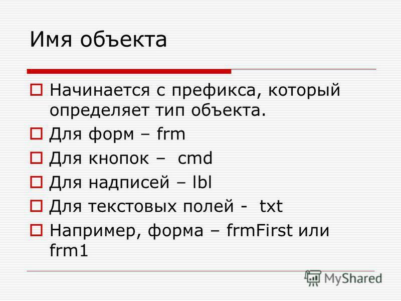Имя объекта Начинается с префикса, который определяет тип объекта. Для форм – frm Для кнопок – cmd Для надписей – lbl Для текстовых полей - txt Например, форма – frmFirst или frm1