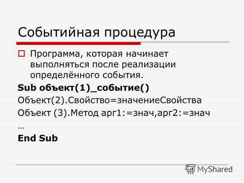 Событийная процедура Программа, которая начинает выполняться после реализации определённого события. Sub объект(1)_событие() Объект(2).Свойство=значение Свойства Объект (3).Метод арг 1:=знач,арг 2:=знач … End Sub