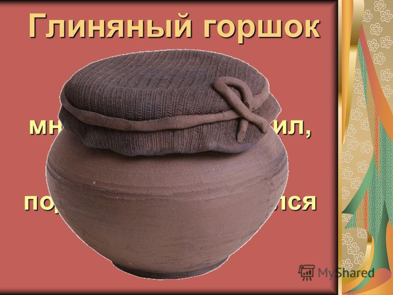 Глиняный горшок Жил Кирилл, много людей кормил, А разбился, под забором очутился