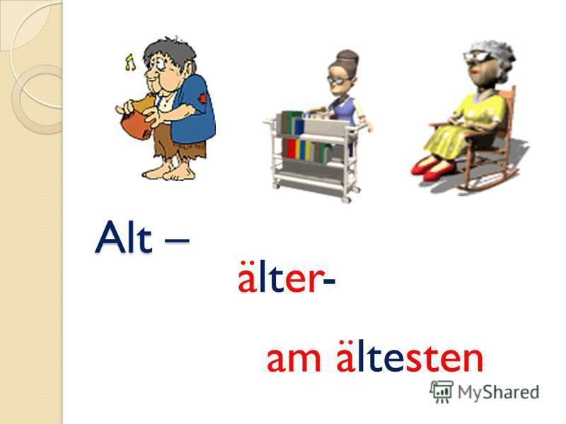 Alt – Alt – älter- am ältesten