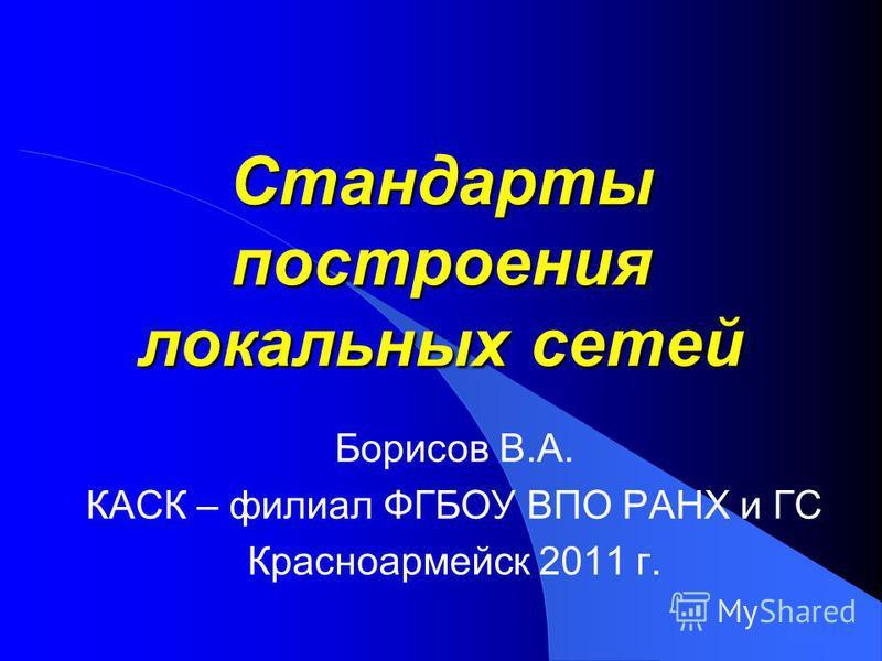Стандарты построения локальных сетей Борисов В.А. КАСК – филиал ФГБОУ ВПО РАНХ и ГС Красноармейск 2011 г.