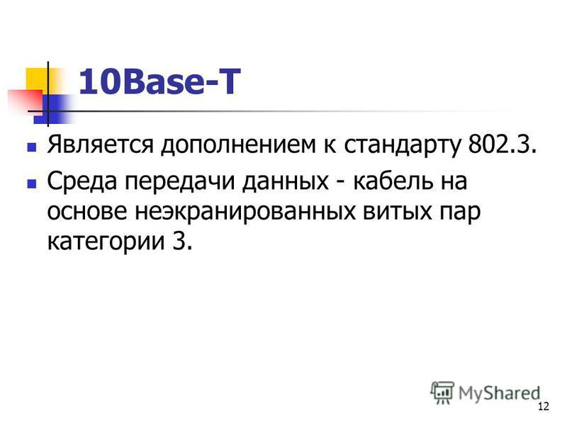 12 10Base-T Является дополнением к стандарту 802.3. Среда передачи данных - кабель на основе неэкранированных витых пар категории 3.