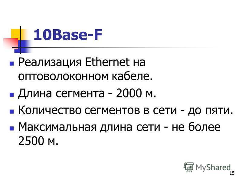 15 10Base-F Реализация Ethernet на оптоволоконном кабеле. Длина сегмента - 2000 м. Количество сегментов в сети - до пяти. Максимальная длина сети - не более 2500 м.