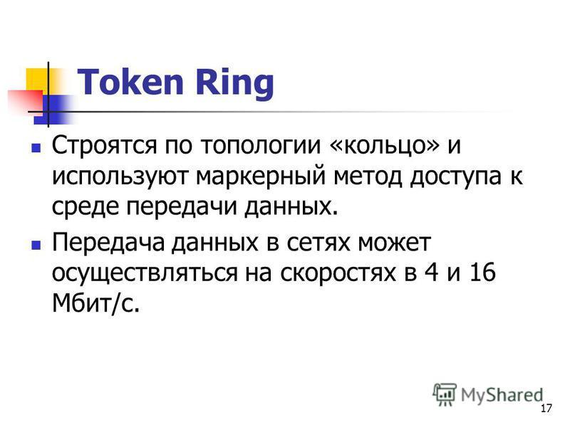 17 Token Ring Строятся по топологии «кольцо» и используют маркерный метод доступа к среде передачи данных. Передача данных в сетях может осуществляться на скоростях в 4 и 16 Мбит/с.