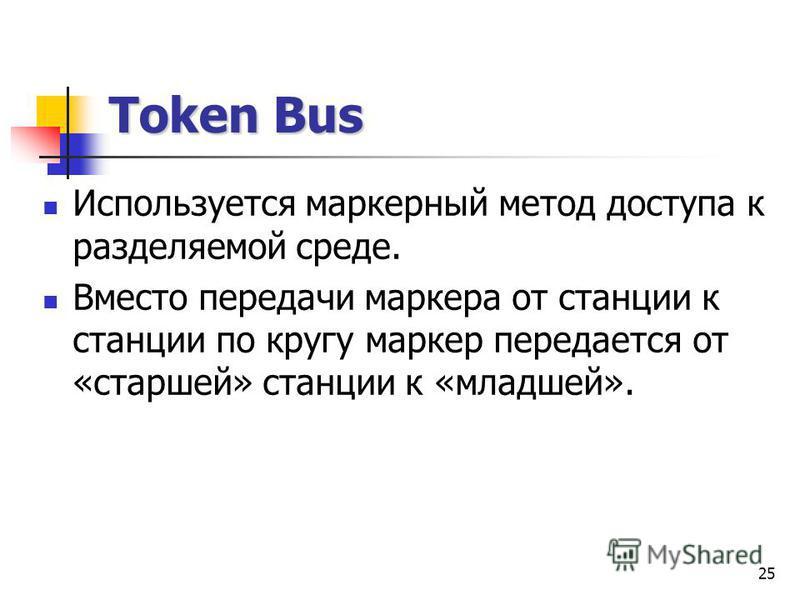 25 Token Bus Используется маркерный метод доступа к разделяемой среде. Вместо передачи маркера от станции к станции по кругу маркер передается от «старшей» станции к «младшей».