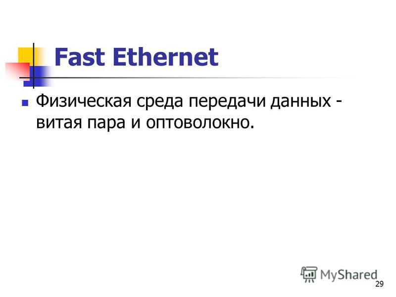 29 Fast Ethernet Физическая среда передачи данных - витая пара и оптоволокно.