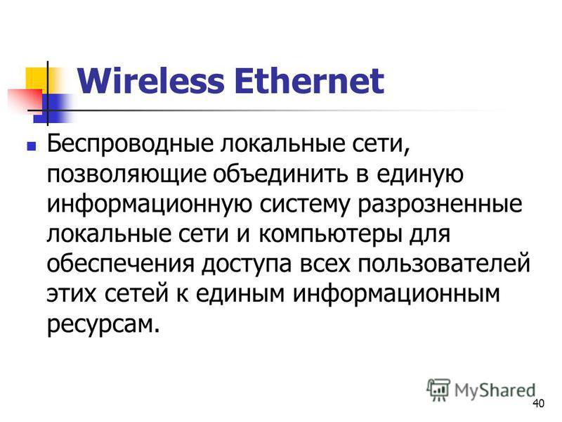 40 Wireless Ethernet Беспроводные локальные сети, позволяющие объединить в единую информационную систему разрозненные локальные сети и компьютеры для обеспечения доступа всех пользователей этих сетей к единым информационным ресурсам.