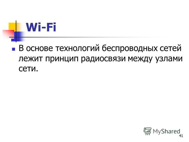 41 Wi-Fi В основе технологий беспроводных сетей лежит принцип радиосвязи между узлами сети.