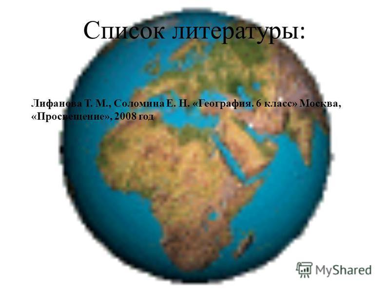 Список литературы : Лифанова Т. М., Соломина Е. Н. «География. 6 класс» Москва, «Просвещение», 2008 год