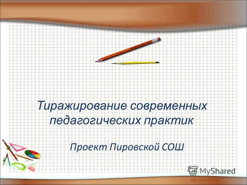 Тиражирование современных педагогических практик Проект Пировской СОШ