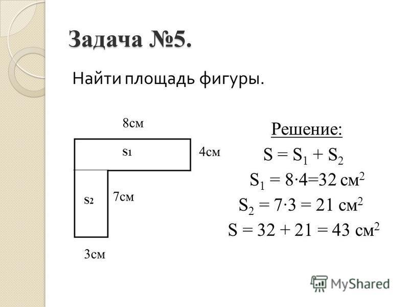 Задача 5. Найти площадь фигуры. Решение: S = S 1 + S 2 S 1 = 84=32 см 2 S 2 = 73 = 21 см 2 S = 32 + 21 = 43 см 2 3 см 7 см 4 см 8 см S1S1 S2S2