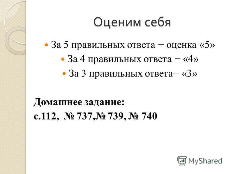 Оценим себя За 5 правильных ответа оценка «5» За 4 правильных ответа «4» За 3 правильных ответа «3» Домашнее задание: с.112, 737, 739, 740