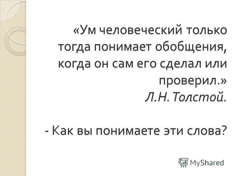 « Ум человеческий только тогда понимает обобщения, когда он сам его сделал или проверил.» Л. Н. Толстой. - Как вы понимаете эти слова ?