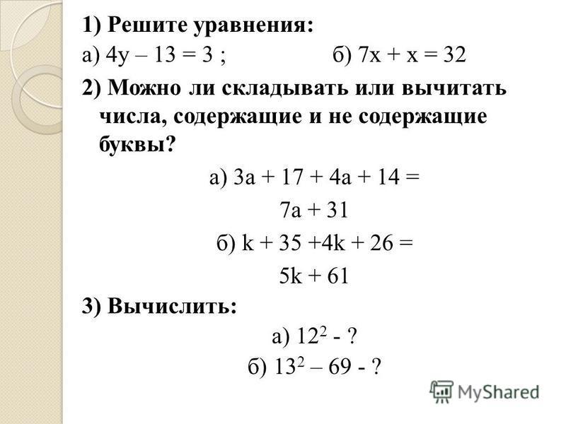 1) Решите уравнения: а) 4y – 13 = 3 ; б) 7 х + х = 32 2) Можно ли складывать или вычитать числа, содержащие и не содержащие буквы? а) 3 а + 17 + 4 а + 14 = 7a + 31 б) k + 35 +4k + 26 = 5k + 61 3) Вычислить: а) 12 2 - ? б) 13 2 – 69 - ?
