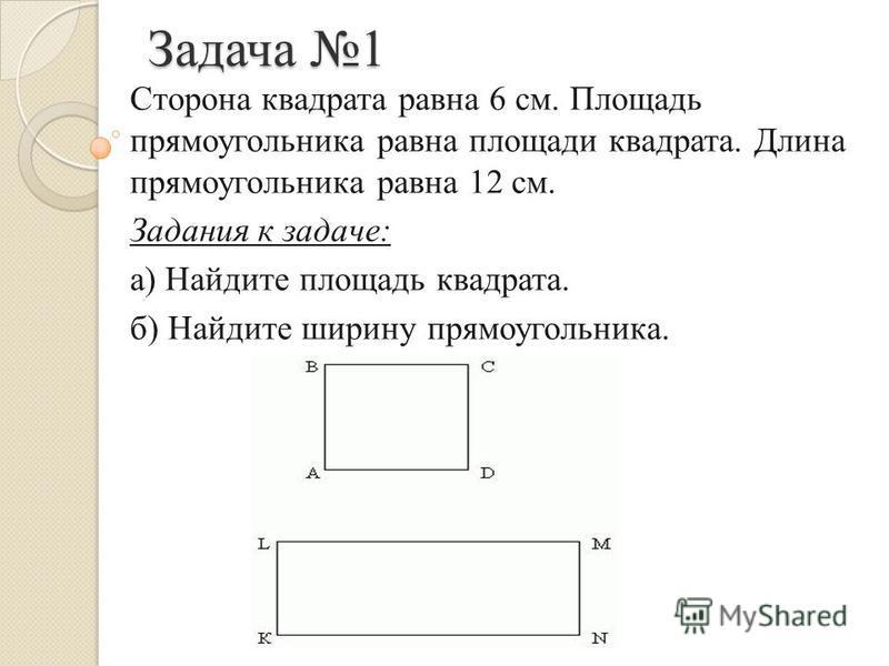 Задача 1 Сторона квадрата равна 6 см. Площадь прямоугольника равна площади квадрата. Длина прямоугольника равна 12 см. Задания к задаче: а) Найдите площадь квадрата. б) Найдите ширину прямоугольника.