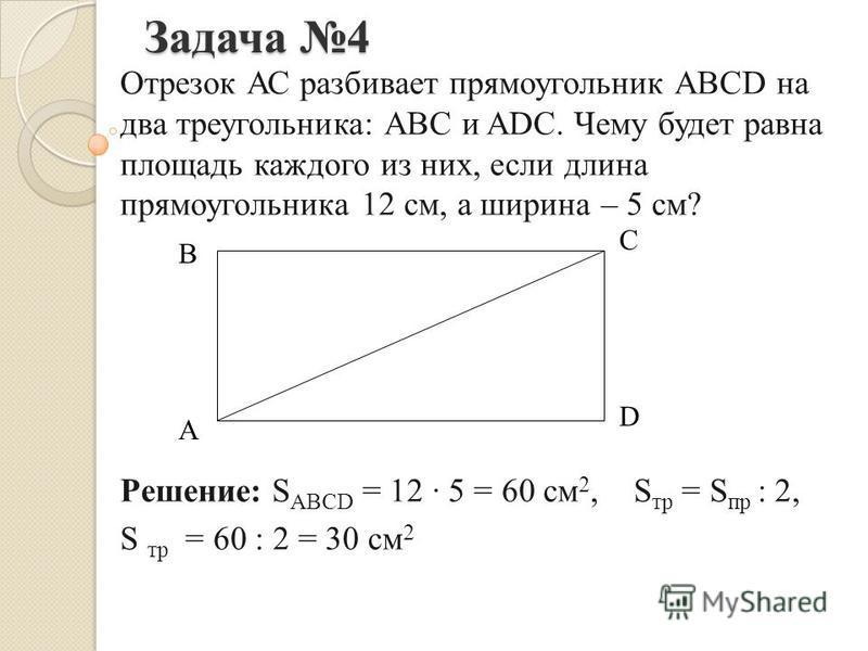 Задача 4 Отрезок АС разбивает прямоугольник ABCD на два треугольника: ABC и ADC. Чему будет равна площадь каждого из них, если длина прямоугольника 12 см, а ширина – 5 см? Решение: S ABCD = 12 5 = 60 см 2, S тр = S пр : 2, S тр = 60 : 2 = 30 см 2 A В