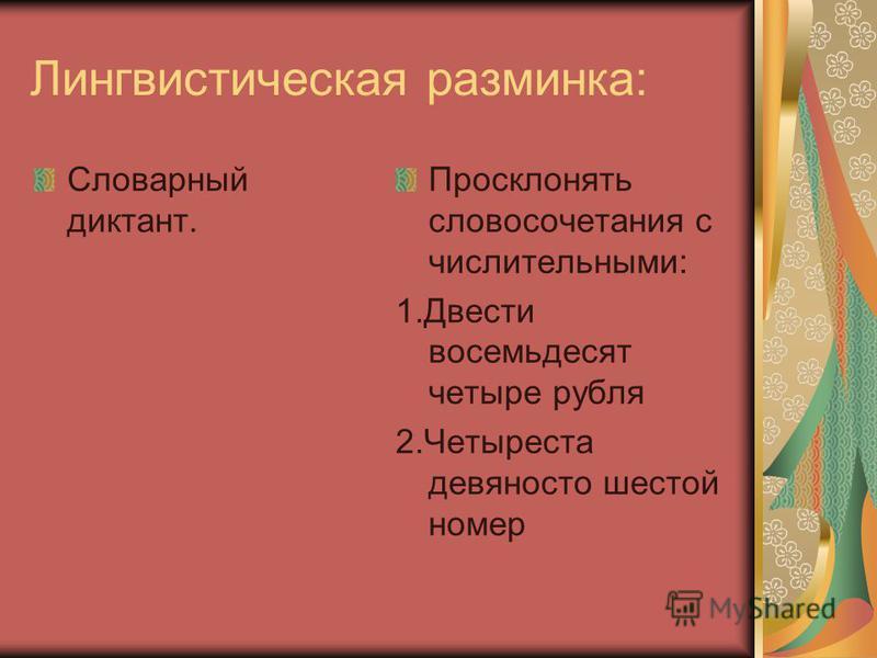 Лингвистическая разминка: Словарный диктант. Просклонять словосочетания с числительными: 1. Двести восемьдесят четыре рубля 2. Четыреста девяносто шестой номер
