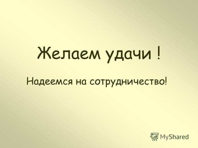 Желаем удачи ! Надеемся на сотрудничество!