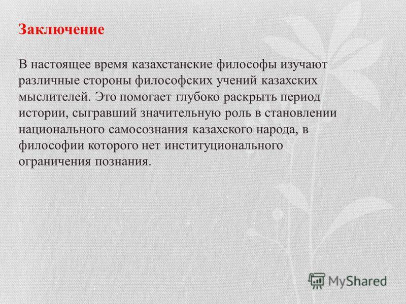Заключение В настоящее время казахстанские философы изучают различные стороны философских учений казахских мыслителей. Это помогает глубоко раскрыть период истории, сыгравший значительную роль в становлении национального самосознания казахского народ
