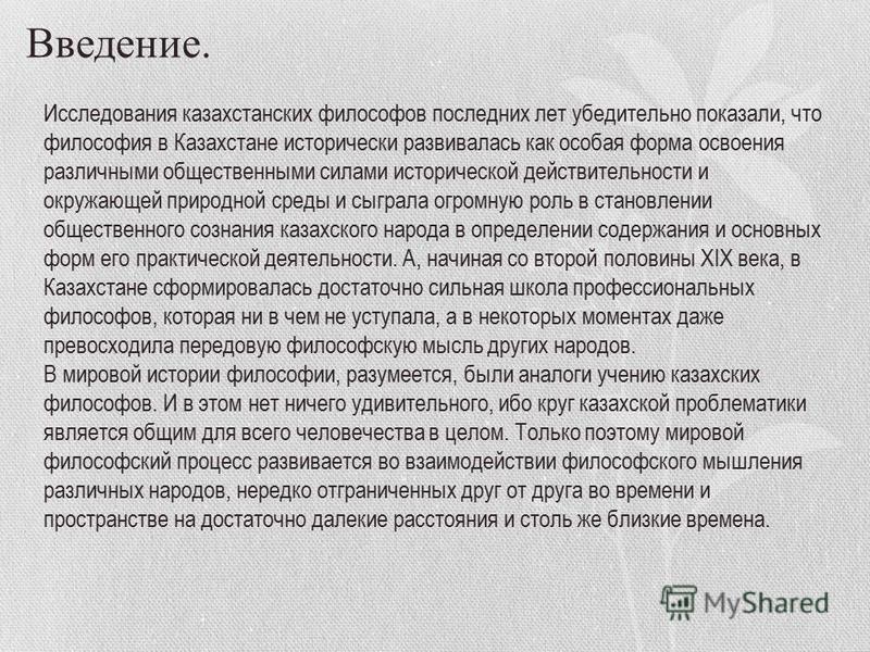 Введение. Исследования казахстанских философов последних лет убедительно показали, что философия в Казахстане исторически развивалась как особая форма освоения различными общественными силами исторической действительности и окружающей природной среды