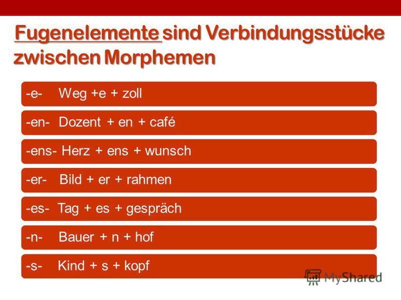 Fugenelemente sind Verbindungsstücke zwischen Morphemen -e- Weg +e + zoll-en- Dozent + en + café-ens- Herz + ens + wunsch-er- Bild + er + rahmen-es- Tag + es + gespräch-n- Bauer + n + hof-s- Kind + s + kopf